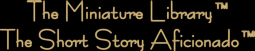 The Miniature Library™ of the Short Story Aficionado™ © 1997-2016 by GullyTerrace™Productions™